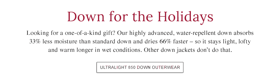 Our highly advanced, water-repellent down absorbs 33% less moisture than standard down and dries 66% faster.