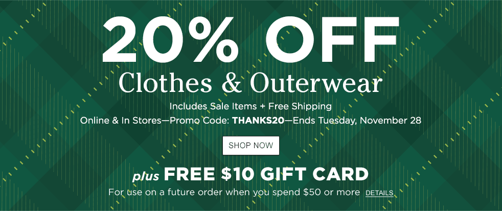20% Off Clothes and Outerwear. Includes Sale. Free ship. Online & In Stores. Promo Code THANKS20. Ends 11/28. Plus Free $10 Gift Card for future order when you spend $50.