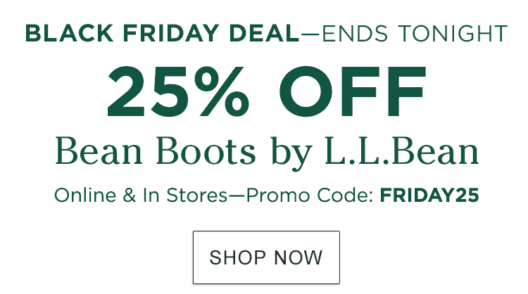 Black Friday Deal Ends Tonight. 25% Off Bean Boots by L.L.Bean. Special Limited Time Offer. Online & In Stores. Promo Code: FRIDAY25.