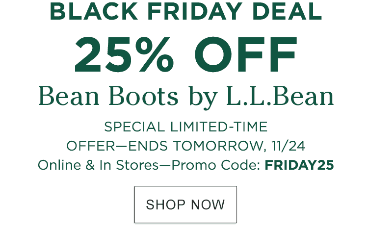 Black Friday Deal. 25% Off Bean Boots by L.L.Bean. Special Limited Time Offer. Ends Tomorrow, 11/24. Online & In Stores. Promo Code: FRIDAY25.
