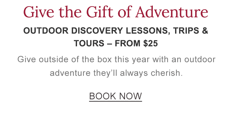 Give the Gift of Experience. Outdoor Discovery lessons, trips & tours – start at $25.