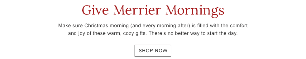 Give Merrier Mornings with the comfort and joy of these warm, cozy gifts. There's no better way to start the day.