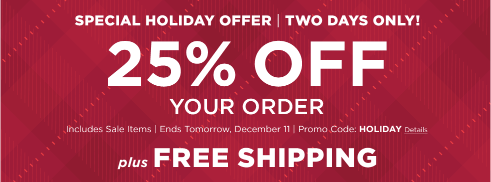 Special Holiday Offer – Two Days Only! 25% Off Your Order. Includes Sale Items – Ends Tomorrow, December 11 – Promo Code: HOLIDAY. PLUS, Free Shipping.