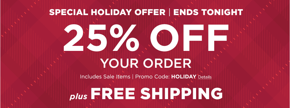 Special Holiday Offer. Ends Tonight. 25% Off Your Order. Includes Sale Items. Promo Code: HOLIDAY. PLUS, Free Shipping.