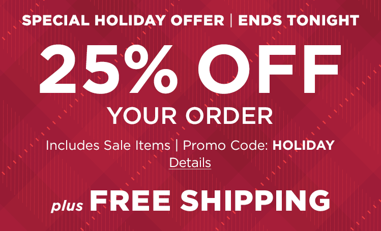 Special Holiday Offer. Ends Tonight. 25% Off Your Order. Includes Sale Items. Promo Code: HOLIDAY. PLUS, Free Shipping