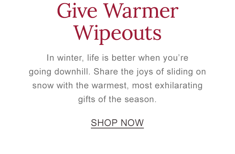Give Warmer Wipeouts. Share the joys of sliding on snow with the warmest, most exhilarating gifts of the season.