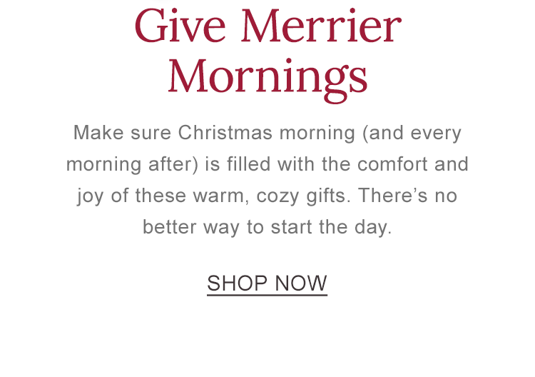 Give Merrier Mornings. Make sure Christmas morning is filled with the comfort and joy of these warm, cozy gifts.
