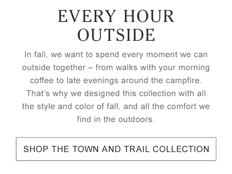 Every hour outside. We designed this collection with all the style of fall, and all the comfort we find in the outdoors.