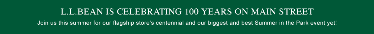 L.L.Bean is celebrating 100 YEARS on Main Street. Join us for our flagship store'sXX-SPACE-XXcentennial!