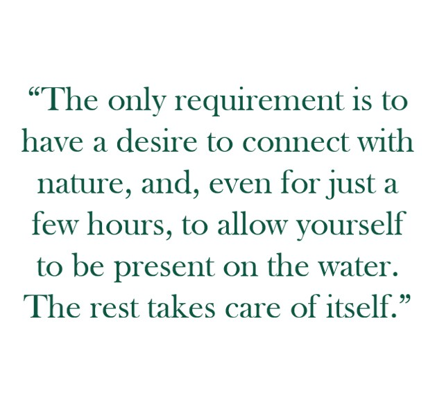 "Quote: ""The only requirement is to have a desire to connect with nature, and, even for just a few hours, to allow yourself to be present on the water. The rest takes care of itself"""