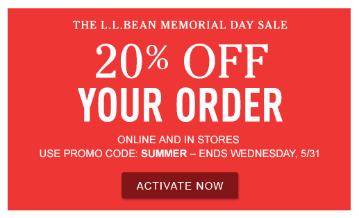 The L.L.Bean Memorial Day Sale. 20% Off Your Order. Online and in stores. Use promo code: Summer - Ends Wednesday, 5/31
