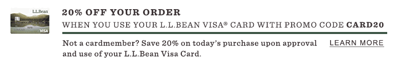 20% Off Your Order when you use your L.L.Bean Visa Card with promo code CARD20. Not a cardmember? Save 20% on today's purchase upon approval and use of your L.L.Bean Visa Card. Offer ends Tonight, August 20