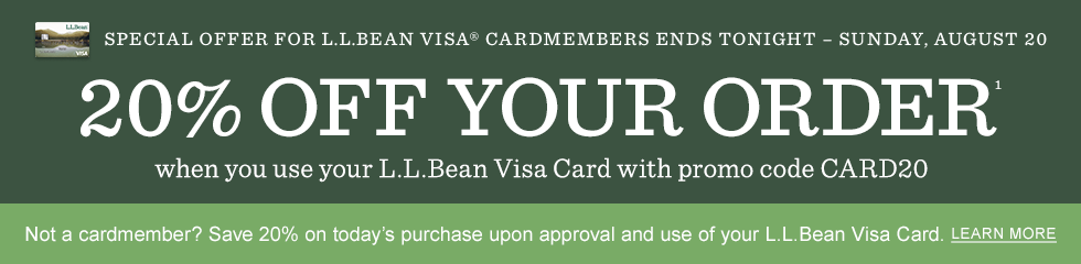 Offer Ends Tonight, August 20. 20% Off Your Order when you use your L.L.Bean Visa Card with promo code CARD20. Not a cardmember? Save 20% on today's purchase upon approval and use of your L.L.Bean Visa Card.