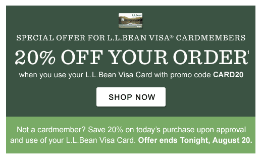 20% Off Your Order when you use your L.L.Bean Visa Card with promo code CARD20. Not a cardmember? Save 20% on today's purchase upon approval and use of your L.L.Bean Visa Card. Offer ends tonight, August 20.