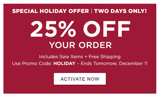 Special Holiday Offer. Two Days Only! 25% Off Your Order Includes Sale Items. Use Promo Code: HOLIDAY. Ends Tomorrow, December 11