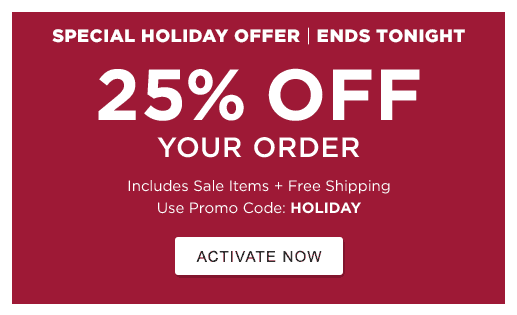 Special Holiday Offer. Ends Tonight. 25% Off Your Order. Includes Sale Items. Use Promo Code: HOLIDAY