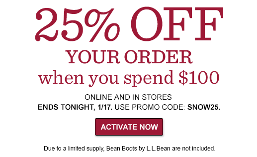 25% OFF YOUR ORDER when you spend $100  ONLINE AND IN STORES ENDS TONIGHT, 1/17 – USE PROMO CODE: SNOW25. Due to a limited supply, Bean Boots by L.L.Bean are not includ