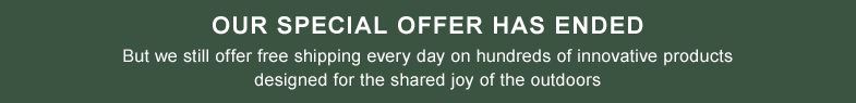 Our Special Offer Has Ended. But we still offer free shipping every day on hundreds of innovative products designed for the shared joy of the outdoors.