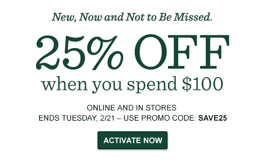 25% OFF YOUR ORDER when you spend $100  ONLINE AND IN STORES ENDS TUESDAY, 1/17 – USE PROMO CODE: SAVE25.