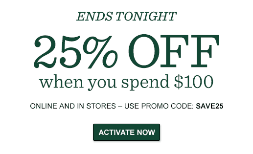 25% OFF YOUR ORDER when you spend $100  ONLINE AND IN STORES ENDS TONIGHT – USE PROMO CODE: SAVE25.